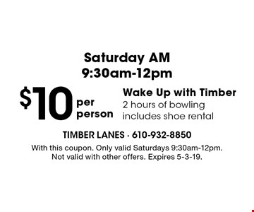 Saturday AM 9:30am-12pm $10 per person Wake Up with Timber. 2 hours of bowling includes shoe rental . With this coupon. Only valid Saturdays 9:30am-12pm. Not valid with other offers. Expires 5-3-19.