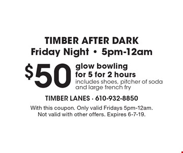 TIMBER AFTER DARK. Friday Night - 5pm-12am. $50 glow bowling for 5 for 2 hours. Includes shoes, pitcher of soda and large french fry. With this coupon. Only valid Fridays 5pm-12am. Not valid with other offers. Expires 6-7-19.