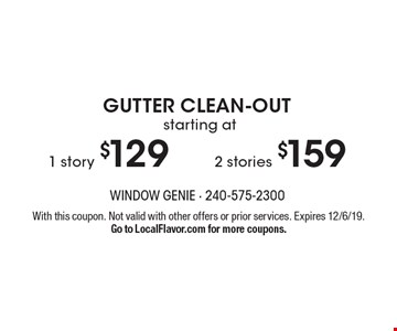 Gutter clean-out starting at $129 for 1 story, $159 for 2 stories. With this coupon. Not valid with other offers or prior services. Expires 12/6/19. Go to LocalFlavor.com for more coupons.