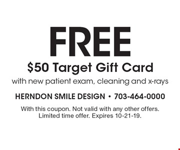 Free $50 Target Gift Card with new patient exam, cleaning and x-rays. With this coupon. Not valid with any other offers. Limited time offer. Expires 10-21-19.