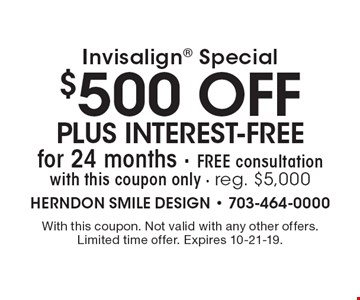 Invisalign special: $500 off plus interest-free for 24 months Free consultation with this coupon only. Reg. $5,000. With this coupon. Not valid with any other offers. Limited time offer. Expires 10-21-19.