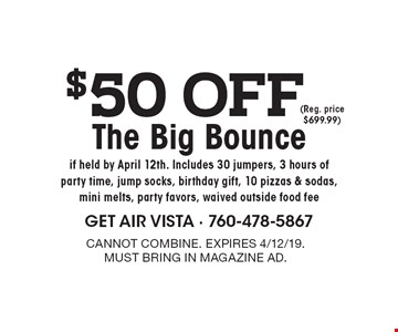 $50 off The Big Bounce if held by April 12th. Includes 30 jumpers, 3 hours of party time, jump socks, birthday gift, 10 pizzas & sodas, mini melts, party favors, waived outside food fee (Reg. price $699.99). Cannot combine. Expires 4/12/19. Must bring in magazine ad.
