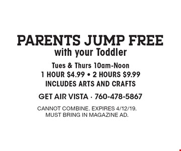 Parents Jump FREE with your Toddler Tues & Thurs 10am-Noon. 1 HOUR $4.99 • 2 HOURS $9.99. INCLUDES ARTS AND CRAFTS. Cannot combine. Expires 4/12/19. Must bring in magazine ad.