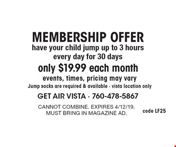 MEMBERSHIP OFFER: only $19.99 each month. Have your child jump up to 3 hours every day for 30 days. Events, times, pricing may vary. Jump socks are required & available - Vista location only. Cannot combine. Expires 4/12/19. Must bring in magazine ad.