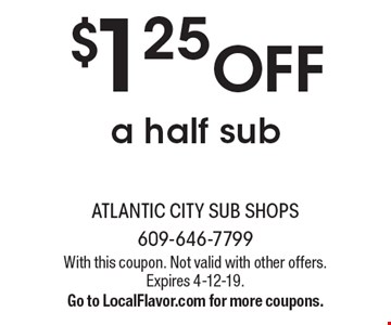 $1.25 OFF a half sub. With this coupon. Not valid with other offers. Expires 4-12-19. Go to LocalFlavor.com for more coupons.