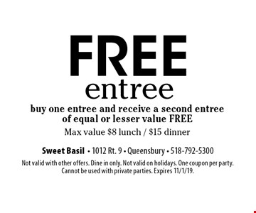 FREE entree buy one entree and receive a second entree of equal or lesser value FREE Max value $8 lunch / $15 dinner. Not valid with other offers. Dine in only. Not valid on holidays. One coupon per party.  Cannot be used with private parties. Expires 11/1/19.