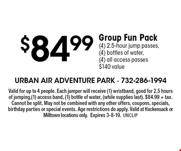 $84.99 Group Fun Pack (4) 2.5-hour jump passes, (4) bottles of water,(4) all access passes $140 value. Valid for up to 4 people. Each jumper will receive (1) wristband, good for 2.5 hours of jumping, (1) access band, (1) bottle of water, (while supplies last). $84.99 + tax. Cannot be split. May not be combined with any other offers, coupons, specials, birthday parties or special events. Age restrictions do apply. Valid at Hackensack or Milltown locations only. Expires 3-8-19.UNCLIP
