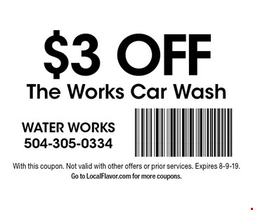 $3 OFF The Works Car Wash. With this coupon. Not valid with other offers or prior services. Expires 8-9-19. Go to LocalFlavor.com for more coupons.