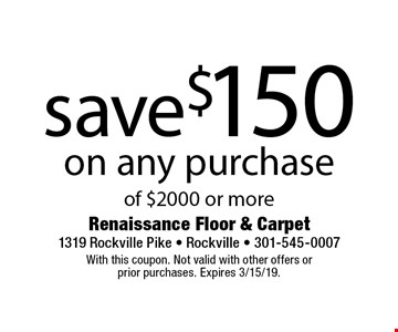 save $150 on any purchase of $2000 or more. With this coupon. Not valid with other offers or prior purchases. Expires 3/15/19.