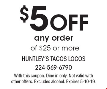 $5 Off any order of $25 or more. With this coupon. Dine in only. Not valid with other offers. Excludes alcohol. Expires 5-10-19.