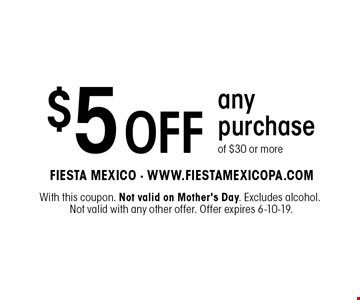 $5 off any purchase of $30 or more. With this coupon. Not valid on Mother's Day. Excludes alcohol. Not valid with any other offer. Offer expires 6-10-19.