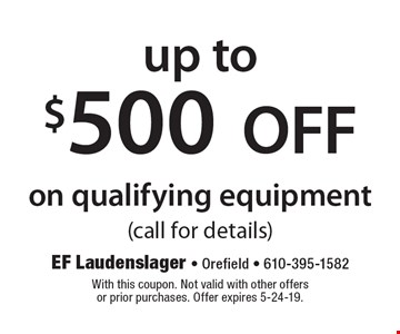 up to $500 OFF on qualifying equipment (call for details). With this coupon. Not valid with other offers or prior purchases. Offer expires 5-24-19.