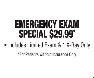Emergency Exam Special $29.99* - Includes Limited Exam & 1 X-Ray Only. *For Patients without Insurance Only