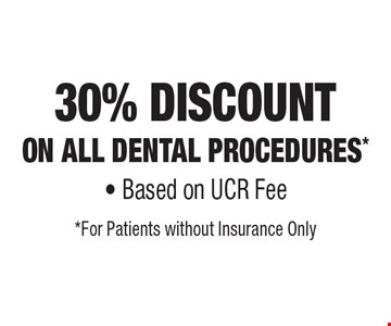 30% Discount On All Dental Procedures* - Based on UCR Fee. *For Patients without Insurance Only