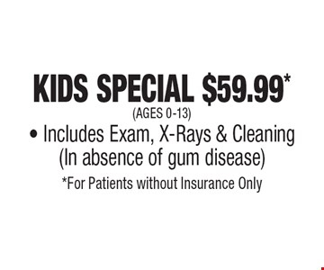Kids Special $59.99* (ages 0-13) - Includes Exam, X-Rays & Cleaning (In absence of gum disease). *For Patients without Insurance Only