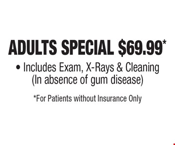 Adults Special $69.99* - Includes Exam, X-Rays & Cleaning (In absence of gum disease). *For Patients without Insurance Only