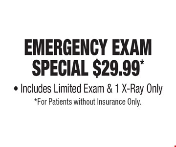Emergency Exam Special $29.99* - Includes Limited Exam & 1 X-Ray Only. *For Patients without Insurance Only.
