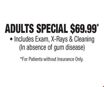 Adults Special $69.99* - Includes Exam, X-Rays & Cleaning (In absence of gum disease). *For Patients without Insurance Only.