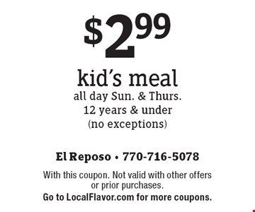 $2.99 kid's meal all day Sun. & Thurs.12 years & under (no exceptions). With this coupon. Not valid with other offers or prior purchases. Go to LocalFlavor.com for more coupons.