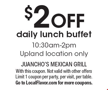 $2 off daily lunch buffet, 10:30am-2pm. Upland location only. With this coupon. Not valid with other offers. Limit 1 coupon per party, per visit, per table. Go to LocalFlavor.com for more coupons.