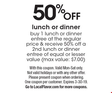 50% OFF lunch or dinner buy 1 lunch or dinner entree at the regular price & receive 50% off a 2nd lunch or dinner entree of equal or lesser value (max value: $7.00). With this coupon. Valid Mon-Sat only. Not valid holidays or with any other offer. Please present coupon when ordering. One coupon per customer. Expires 3-30-19. Go to LocalFlavor.com for more coupons.