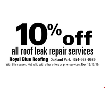10% off all roof leak repair services. With this coupon. Not valid with other offers or prior services. Exp. 12/13/19.