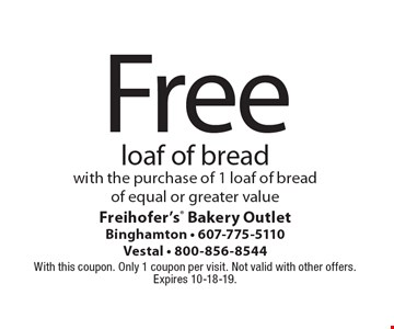 Free loaf of bread with the purchase of 1 loaf of bread of equal or greater value. With this coupon. Only 1 coupon per visit. Not valid with other offers. Expires 10-18-19.