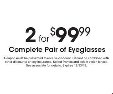 2 for $99.99 Complete Pair of Eyeglasses. Coupon must be presented to receive discount. Cannot be combined with other discounts or any insurance. Select frames and select vision lenses. See associate for details. Expires 12/13/19.