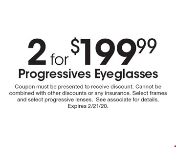 2 for $199.99 Progressives Eyeglasses. Coupon must be presented to receive discount. Cannot be combined with other discounts or any insurance. Select frames and select progressive lenses. See associate for details. Expires 2/21/20.