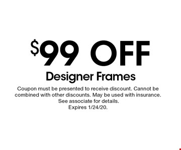 $99 off designer frames. Coupon must be presented to receive discount. Cannot be combined with other discounts. May be used with insurance. See associate for details. Expires 1/24/20.