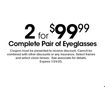 2 for $99.99 complete pair of eyeglasses. Coupon must be presented to receive discount. Cannot be combined with other discounts or any insurance. Select frames and select vision lenses. See associate for details. Expires 1/24/20.