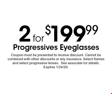 2 for $199.99 progressives eyeglasses. Coupon must be presented to receive discount. Cannot be combined with other discounts or any insurance. Select frames and select progressive lenses. See associate for details. Expires 1/24/20.