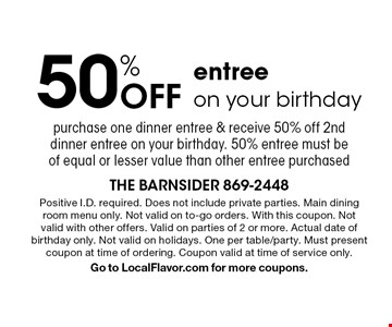 50% off entree on your birthday purchase one dinner entree & receive 50% off 2nd dinner entree on your birthday. 50% entree must be of equal or lesser value than other entree purchased. Positive I.D. required. Does not include private parties. Main dining room menu only. Not valid on to-go orders. With this coupon. Not valid with other offers. Valid on parties of 2 or more. Actual date of birthday only. Not valid on holidays. One per table/party. Must present coupon at time of ordering. Coupon valid at time of service only. Go to LocalFlavor.com for more coupons.
