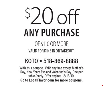 $20 off any purchase of $110 or more. Valid for Dine In or Takeout.. With this coupon. Valid anytime except Mother's Day, New Years Eve and Valentine's Day. One per table /party. Offer expires 12/13/19. Go to LocalFlavor.com for more coupons.