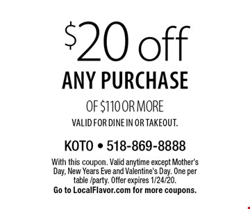 $20 off any purchase of $110 or more. Valid for Dine In or Takeout.. With this coupon. Valid anytime except Mother's Day, New Years Eve and Valentine's Day. One per table /party. Offer expires 1/24/20. Go to LocalFlavor.com for more coupons.