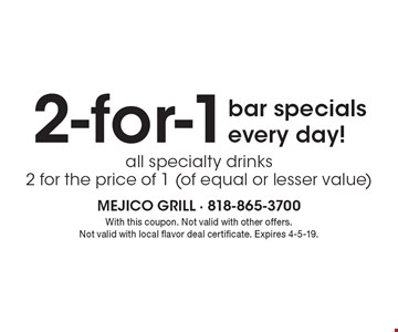 2-for-1 bar specials every day! All specialty drinks 2 for the price of 1 (of equal or lesser value). With this coupon. Not valid with other offers. Not valid with local flavor deal certificate. Expires 4-5-19.