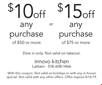 $15off any purchase of $75 or more. $10off any purchase of $50 or more. Dine in only. Not valid on takeout.. With this coupon. Not valid on holidays or with any in-house special. Not valid with any other offers. Offer expires 8/16/19.