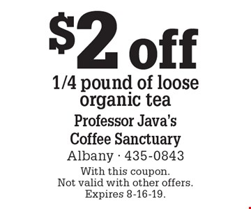 $2 off 1/4 pound of loose organic tea. With this coupon. Not valid with other offers. Expires 8-16-19.