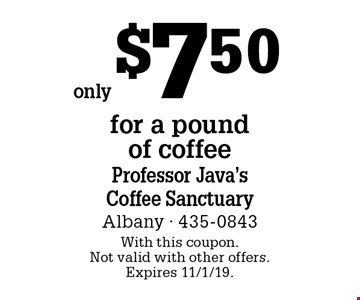 only $7.50 for a pound  of coffee. With this coupon. Not valid with other offers. Expires 11/1/19.