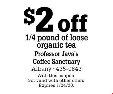 $2 off 1/4 pound of loose organic tea. With this coupon. Not valid with other offers. Expires 1/24/20.