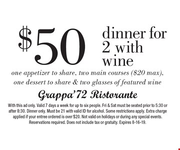 $50 dinner for 2 with wine one appetizer to share, two main courses ($20 max), one dessert to share & two glasses of featured wine. With this ad only. Valid 7 days a week for up to six people. Fri & Sat must be seated prior to 5:30 or after 8:30. Dinner only. Must be 21 with valid ID for alcohol. Some restrictions apply. Extra charge applied if your entree ordered is over $20. Not valid on holidays or during any special events. Reservations required. Does not include tax or gratuity. Expires 8-16-19.