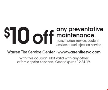 $10 off any preventative maintenance, transmission service, coolant service or fuel injection service. With this coupon. Not valid with any other offers or prior services. Offer expires 12-31-19.