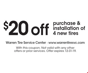 $20 off purchase & installation of 4 new tires. With this coupon. Not valid with any other offers or prior services. Offer expires 12-31-19.