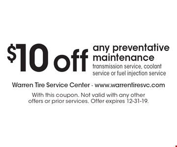 $10 off any preventative maintenance. Transmission service, coolant service or fuel injection service. With this coupon. Not valid with any other offers or prior services. Offer expires 12-31-19.