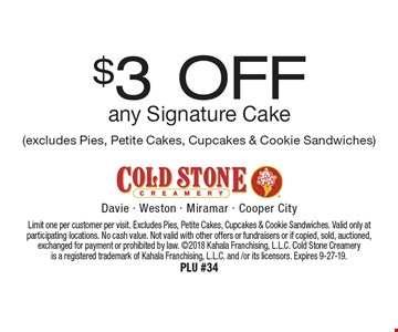 $3 Off any Signature Cake (excludes Pies, Petite Cakes, Cupcakes & Cookie Sandwiches). Limit one per customer per visit. Excludes Pies, Petite Cakes, Cupcakes & Cookie Sandwiches. Valid only at participating locations. No cash value. Not valid with other offers or fundraisers or if copied, sold, auctioned, exchanged for payment or prohibited by law. 2018 Kahala Franchising, L.L.C. Cold Stone Creamery is a registered trademark of Kahala Franchising, L.L.C. and /or its licensors. Expires 9-27-19. PLU #34