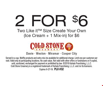 2 For $6 Two Like it Size Create Your Own (Ice Cream + 1 Mix-in) for $6. Served in a cup. Waffle products and extra mix-ins available for additional charge. Limit one per customer per visit. Valid only at participating locations. No cash value. Not valid with other offers or fundraisers or if copied, sold, auctioned, exchanged for payment or prohibited by law. 2018 Kahala Franchising, L.L.C. Cold Stone Creamery is a registered trademark of Kahala Franchising, L.L.C. and /or its licensors. Expires 9-27-19.PLU #32
