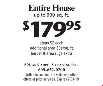 $179.95 Entire House up to 900 sq. ft. Steps $2 each additional area 30¢/sq. ft. berber & area rugs extra. With this coupon. Not valid with other offers or prior services. Expires 7-31-19.