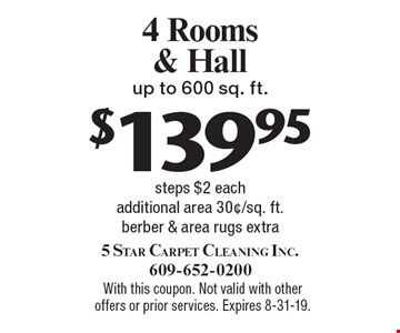 $139.95 4 Rooms & Hall up to 600 sq. ft. steps $2 each additional area 30¢/sq. ft. berber & area rugs extra. With this coupon. Not valid with other offers or prior services. Expires 8-31-19.