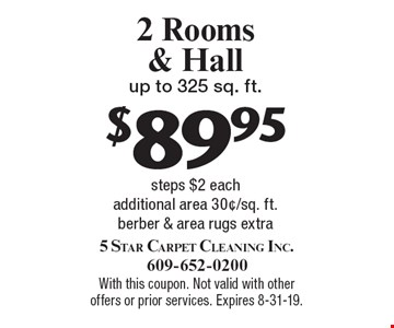 $89.95 2 Rooms & Hall up to 325 sq. ft. steps $2 each additional area 30¢/sq. ft. berber & area rugs extra. With this coupon. Not valid with other offers or prior services. Expires 8-31-19.
