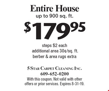 $179.95 Entire House up to 900 sq. ft. steps $2 eachadditional area 30¢/sq. ft. berber & area rugs extra. With this coupon. Not valid with other offers or prior services. Expires 8-31-19.
